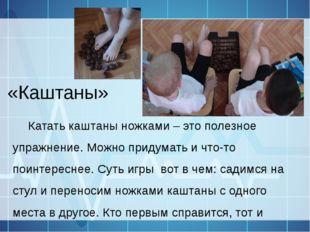 «Каштаны» Катать каштаны ножками – это полезное упражнение. Можно придумать и