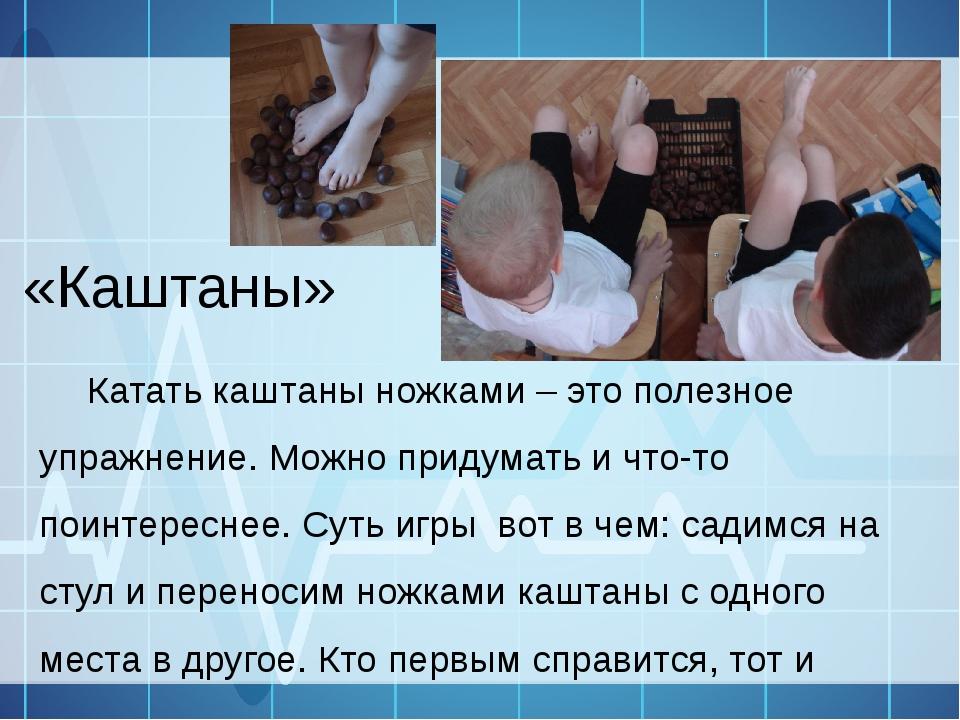 «Каштаны» Катать каштаны ножками – это полезное упражнение. Можно придумать и...