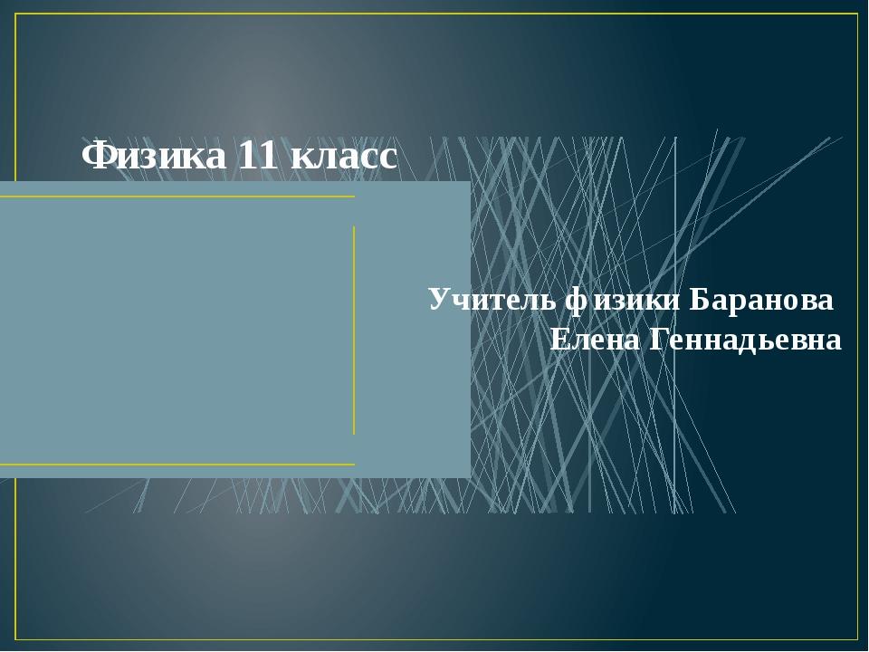 Физика 11 класс Учитель физики Баранова Елена Геннадьевна