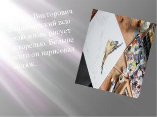 Леонид Викторович Владимирский всю свою жизнь рисует акварелью. Больше всего