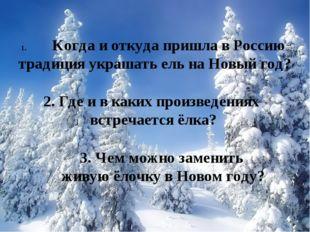Когда и откуда пришла в Россию традиция украшать ель на Новый год? 2. Где и в