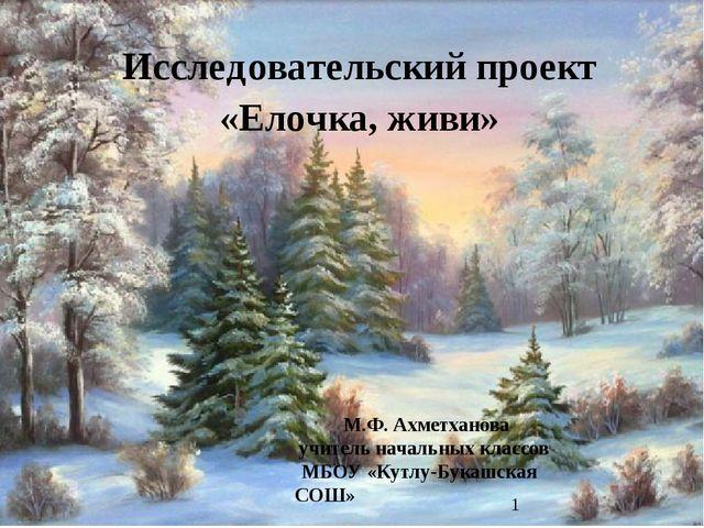 «Елочка, живи» М.Ф. Ахметханова учитель начальных классов МБОУ «Кутлу-Букашск...