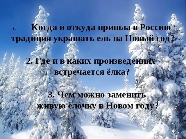 Когда и откуда пришла в Россию традиция украшать ель на Новый год? 2. Где и в...