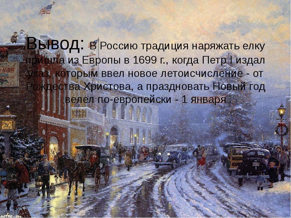 Вывод: В Россию традиция наряжать елку пришла из Европы в 1699 г., когда Пет...