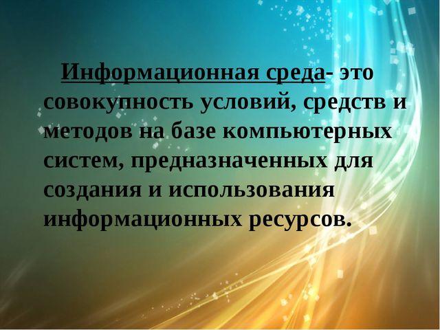 Информационная среда- это совокупность условий, средств и методов на базе ко...