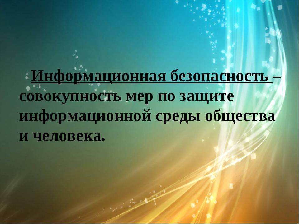 Информационная безопасность – совокупность мер по защите информационной сред...