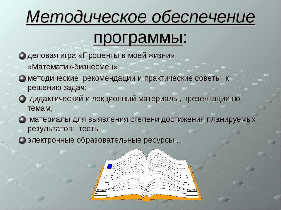 Методическое обеспечение программы: деловая игра «Проценты в моей жизни», «Ма...