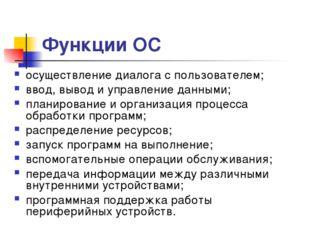 * Функции ОС осуществление диалога с пользователем; ввод, вывод и управление