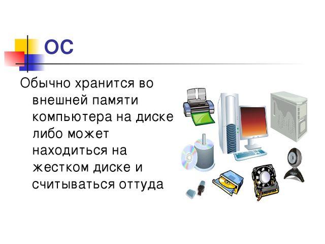 * ОС Обычно хранится во внешней памяти компьютера на диске либо может находит...