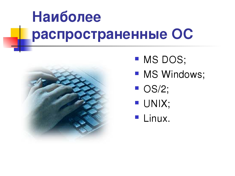* Наиболее распространенные ОС МS DOS; MS Windows; OS/2; UNIX; Linux.