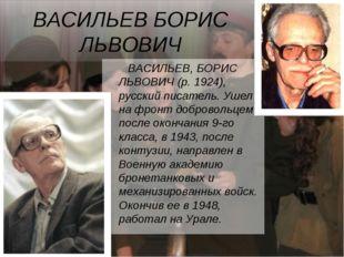 ВАСИЛЬЕВ БОРИС ЛЬВОВИЧ ВАСИЛЬЕВ, БОРИС ЛЬВОВИЧ (р. 1924), русский писатель.