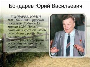 Бондарев Юрий Васильевич БОНДАРЕВ, ЮРИЙ ВАСИЛЬЕВИЧ, русский писатель. Родился