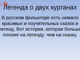 Легенда о двух курганах В русском фольклоре есть немало красивых и поучительн