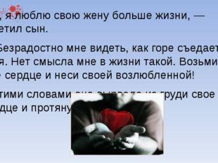 Нет, я люблю свою жену больше жизни, — ответил сын. — Безрадостно мне видеть