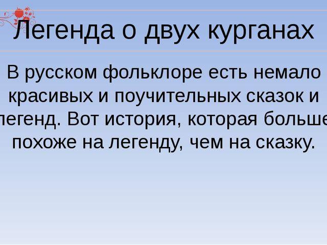Легенда о двух курганах В русском фольклоре есть немало красивых и поучительн...