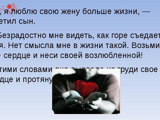 Нет, я люблю свою жену больше жизни, — ответил сын. — Безрадостно мне видеть...