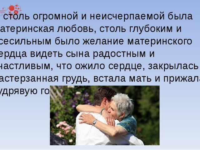 И столь огромной и неисчерпаемой была материнская любовь, столь глубоким и в...