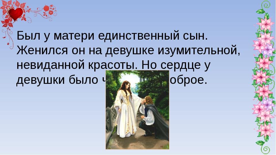 Был у матери единственный сын. Женился он на девушке изумительной, невиданно...