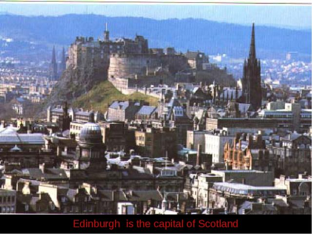 Edinburgh Edinburgh is the capital of Scotland