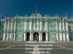 Главный – это Эрмитаж. Он украсил город наш. Жили во дворце цари, А теперь г