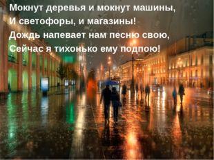 Мокнут деревья и мокнут машины, И светофоры, и магазины! Дождь напевает нам п