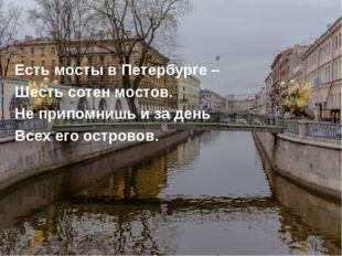 Есть мосты в Петербурге – Шесть сотен мостов. Не припомнишь и за день Всех ег