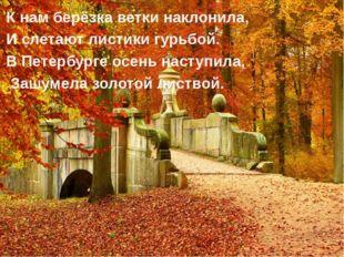 К нам берёзка ветки наклонила, И слетают листики гурьбой. В Петербурге осень