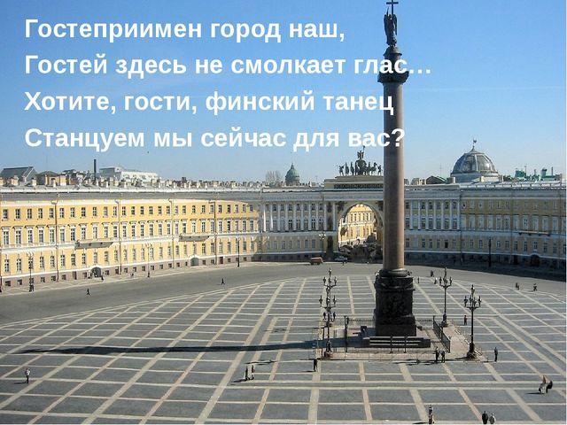 Гостеприимен город наш, Гостей здесь не смолкает глас… Хотите, гости, финский...