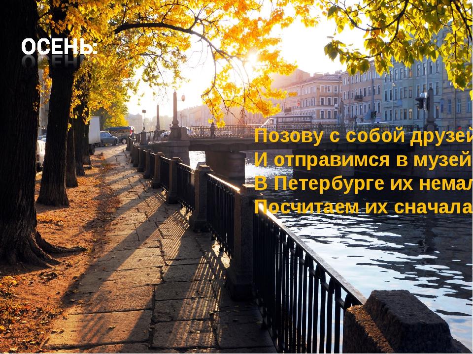 Позову с собой друзей И отправимся в музей! В Петербурге их немало, Посчитае...