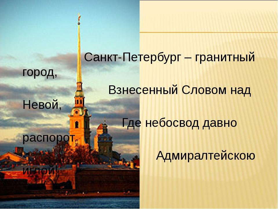 Санкт-Петербург – гранитный город, Взнесенный Словом над Невой, Где небосвод...