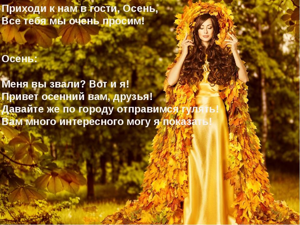 Приходи к нам в гости, Осень, Все тебя мы очень просим! Осень: Меня вы звали...
