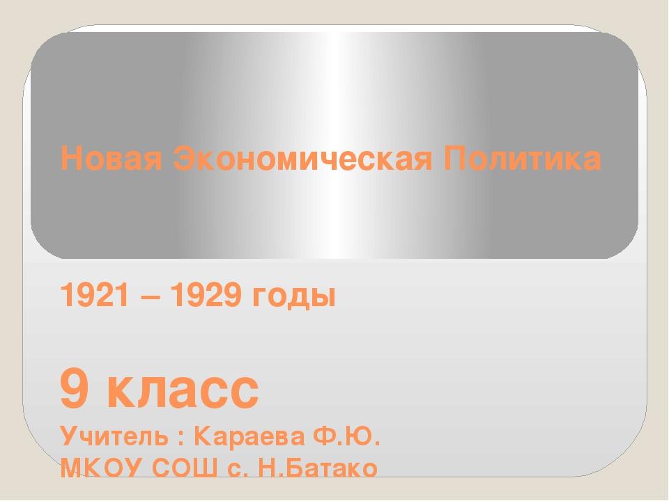Новая Экономическая Политика 1921 – 1929 годы 9 класс Учитель : Караева Ф.Ю....
