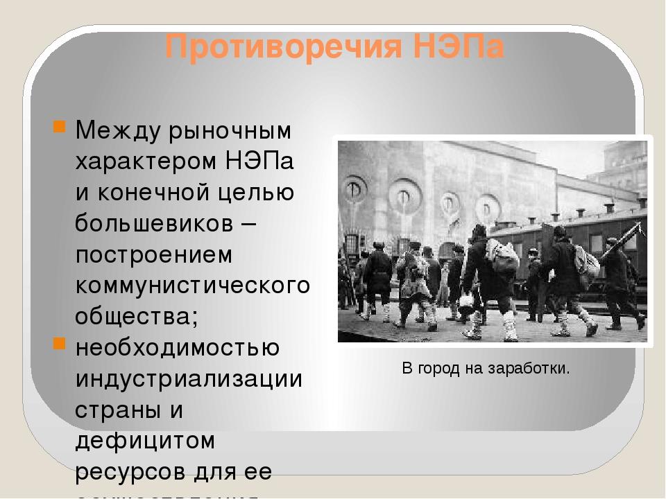 Противоречия НЭПа Между рыночным характером НЭПа и конечной целью большевиков...