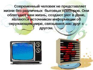 Современный человек не представляет жизни без различных бытовых приборов. Он