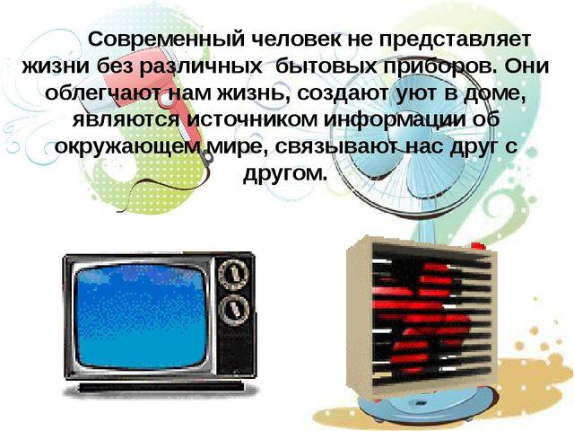 Современный человек не представляет жизни без различных бытовых приборов. Он...