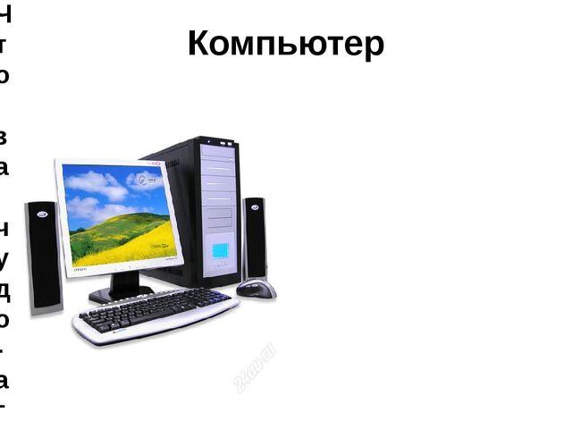 Компьютер Что за чудо-агрегат Может делать все подряд. Петь, играть, читать,...