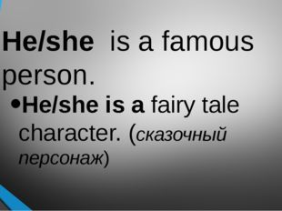 He/she is a famous person. He/she is a fairy tale character. (сказочный персо
