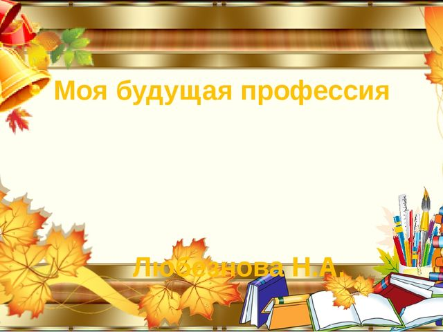 Моя будущая профессия Любезнова Н.А.