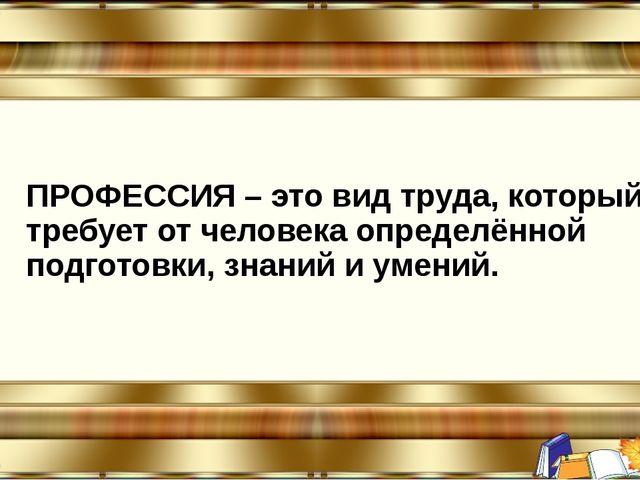 ПРОФЕССИЯ – это вид труда, который требует от человека определённой подготов...