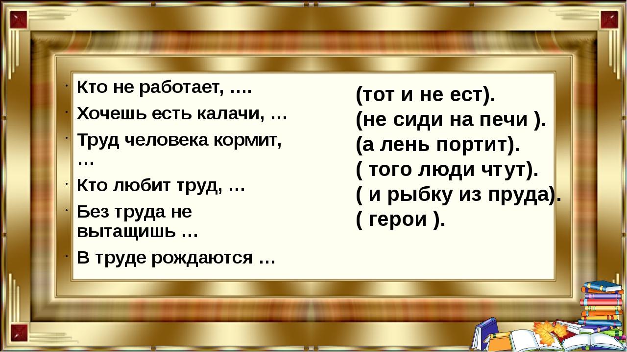 Кто не работает, …. Хочешь есть калачи, … Труд человека кормит, … Кто любит...