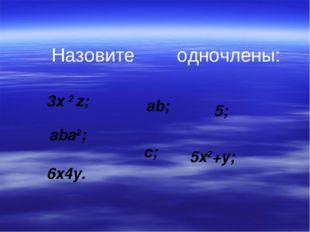 3x 2 z; ab; 5; aba2; c; 5x2+y; 6x4y. Назовите одночлены: