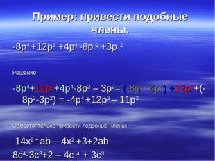 Пример: привести подобные члены. -8p4 +12p3 +4p4 -8p 2 +3p 2 Решение: -8p4+12