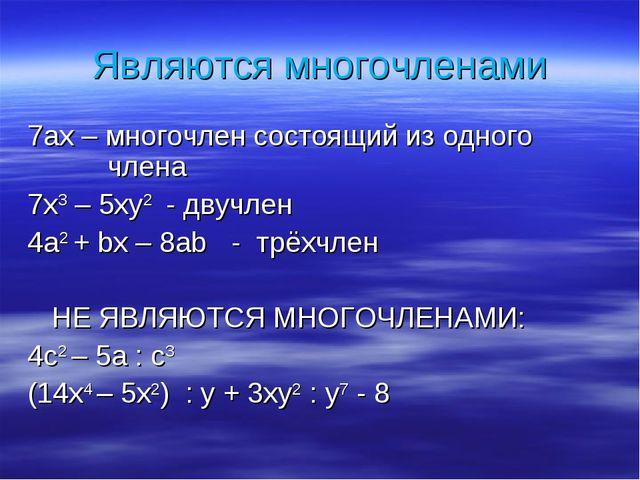 Являются многочленами 7ах – многочлен состоящий из одного  члена 7х3 – 5ху2...