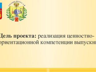 Цель проекта: реализация ценностно-ориентационной компетенции выпускника.