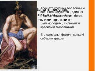 Арес-это грозный бог войны и военного искусства , один из главных олимпийских
