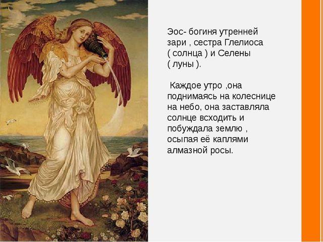 Эос- богиня утренней зари , сестра Глелиоса ( солнца ) и Селены ( луны ). Каж...