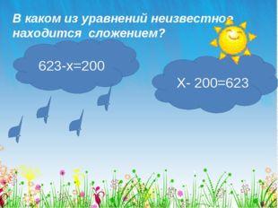 В каком из уравнений неизвестное находится сложением? 623-х=200 Х- 200=623