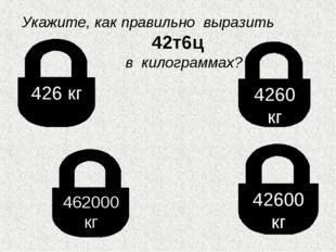 426 кг 462000 кг 4260 кг 42600 кг Укажите, как правильно выразить 42т6ц в кил