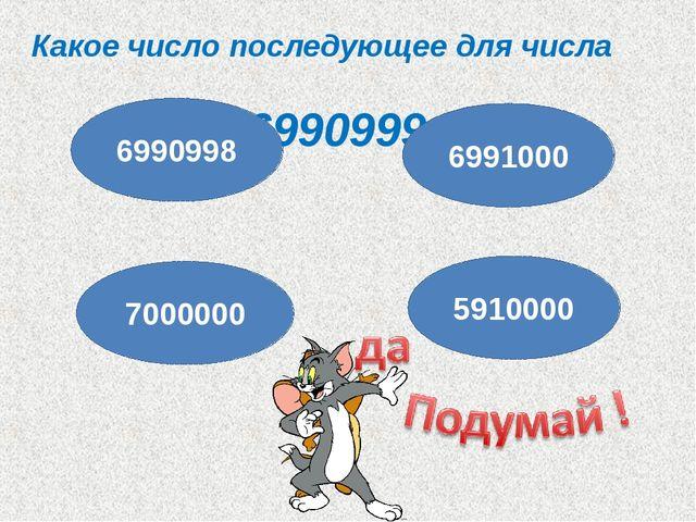 Какое число последующее для числа 6990999 ? 6990998 7000000 5910000 6991000