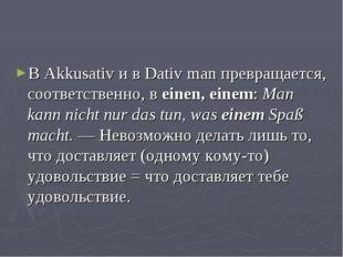В Akkusativ и в Dativ man превращается, соответственно, в einen, einem: Man k